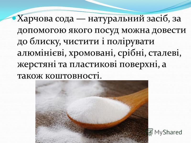 Харчова сода натуральний засіб, за допомогою якого посуд можна довести до блиску, чистити і полірувати алюмінієві, хромовані, срібні, сталеві, жерстяні та пластикові поверхні, а також коштовності.