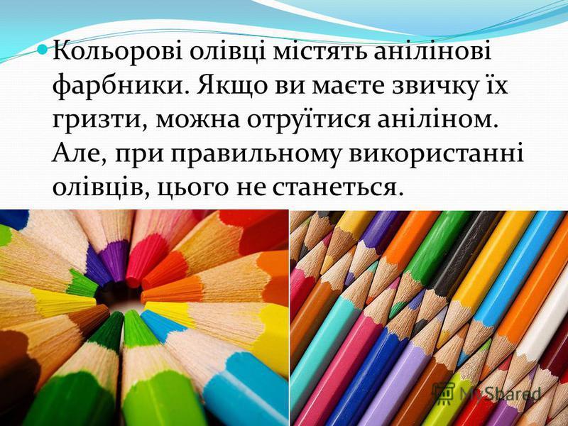 Кольорові олівці містять анілінові фарбники. Якщо ви маєте звичку їх гризти, можна отруїтися аніліном. Але, при правильному використанні олівців, цього не станеться.