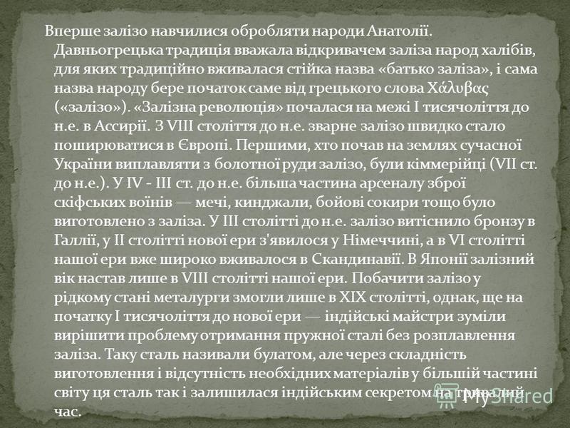 Вперше залізо навчилися обробляти народи Анатолії. Давньогрецька традиція вважала відкривачем заліза народ халібів, для яких традиційно вживалася стійка назва «батько заліза», і сама назва народу бере початок саме від грецького слова Χάλυβας («залізо