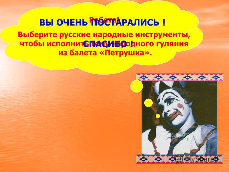 Ребята! Выберите русские народные инструменты, чтобы исполнить тему народного гуляния из балета «Петрушка». ВЫ ОЧЕНЬ ПОСТАРАЛИСЬ ! СПАСИБО !