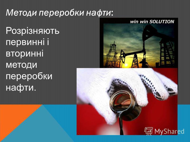 Методи переробки нафти: Розрізняють первинні і вторинні методи переробки нафти.