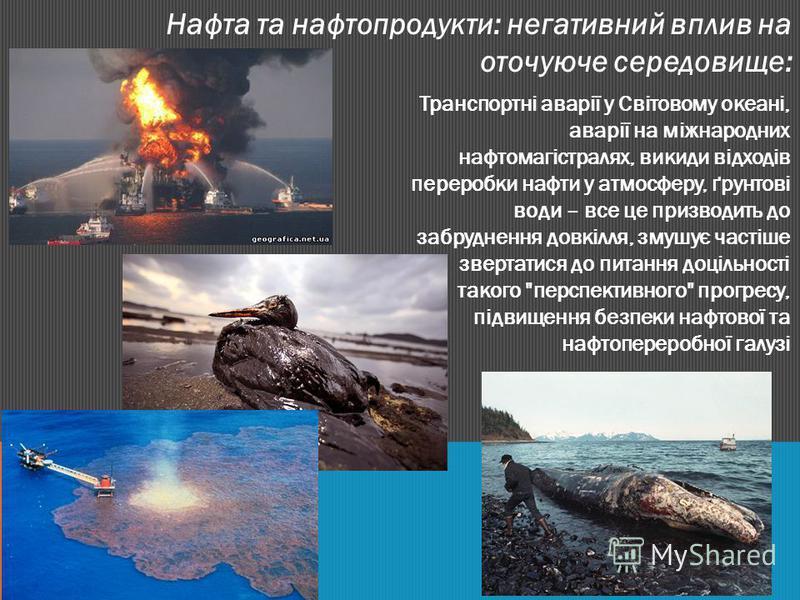 Нафта та нафтопродукти: негативний вплив на оточуюче середовище: Транспортні аварії у Світовому океані, аварії на міжнародних нафтомагістралях, викиди відходів переробки нафти у атмосферу, ґрунтові води – все це призводить до забруднення довкілля, зм