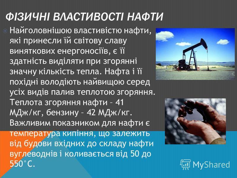 ФІЗИЧНІ ВЛАСТИВОСТІ НАФТИ Найголовнішою властивістю нафти, які принесли їй світову славу виняткових енергоносіїв, є її здатність виділяти при згорянні значну кількість тепла. Нафта і її похідні володіють найвищою серед усіх видів палив теплотою згоря