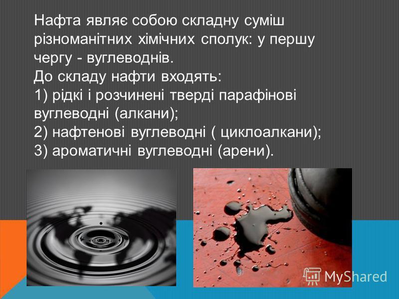 Нафта являє собою складну суміш різноманітних хімічних сполук: у першу чергу - вуглеводнів. До складу нафти входять: 1) рідкі і розчинені тверді парафінові вуглеводні (алкани); 2) нафтенові вуглеводні ( циклоалкани); 3) ароматичні вуглеводні (арени).