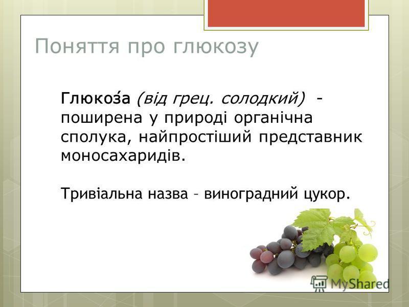 Поняття про глюкозу Глюко́за (від грец. солодкий) - поширена у природі органічна сполука, найпростіший представник моносахаридів. Тривіальна назва – виноградний цукор.