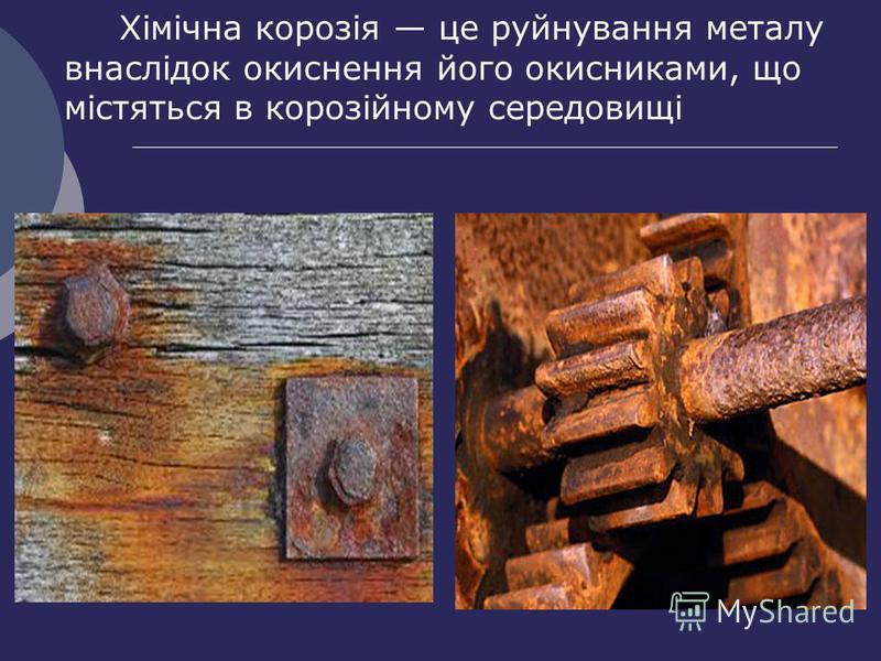 Хімічна корозія це руйнування металу внаслідок окиснення його окисниками, що містяться в корозійному середовищі