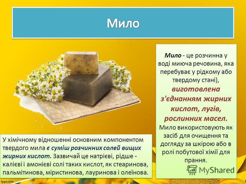 Мило - це розчинна у воді миюча речовина, яка перебуває у рідкому або твердому стані), виготовлена з'єднанням жирних кислот, лугів, рослинних масел. Мило використовують як засіб для очищення та догляду за шкірою або в ролі побутової хімії для прання.