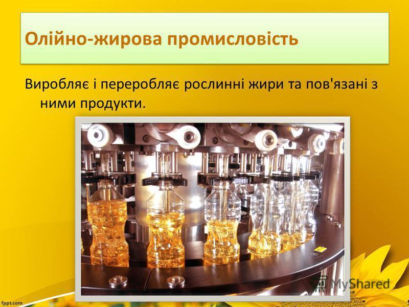 Олійно-жирова промисловість Виробляє і переробляє рослинні жири та пов'язані з ними продукти.