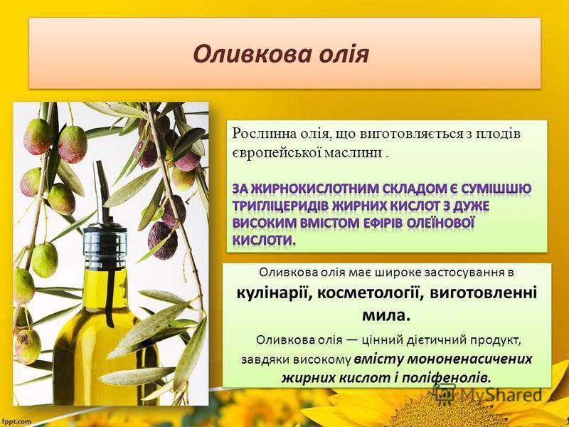 Оливкова олія Оливкова олія має широке застосування в кулінарії, косметології, виготовленні мила. Оливкова олія цінний дієтичний продукт, завдяки високому вмісту мононенасичених жирних кислот і поліфенолів.