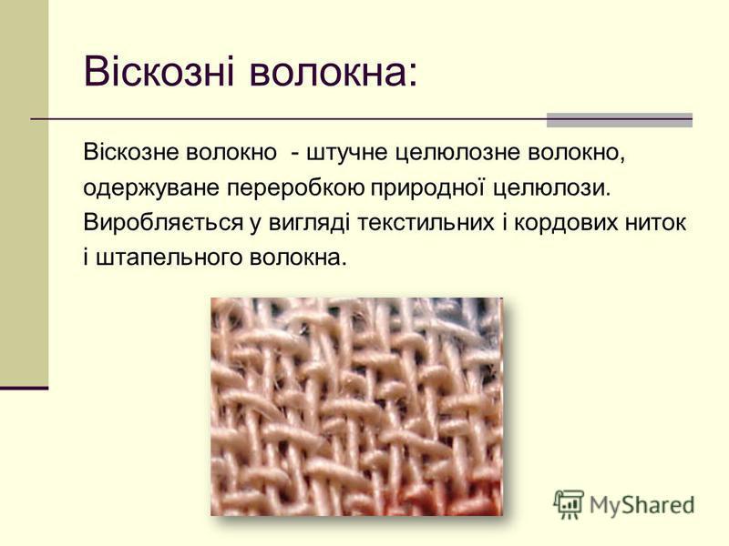 Віскозні волокна: Віскозне волокно - штучне целюлозне волокно, одержуване переробкою природної целюлози. Виробляється у вигляді текстильних і кордових ниток і штапельного волокна.