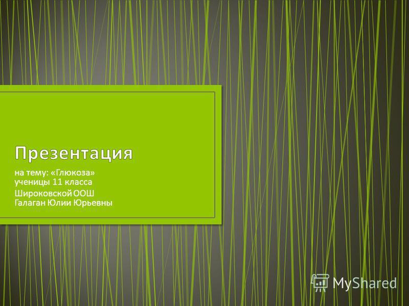 на тему : « Глюкоза » ученицы 11 класса Широковской ООШ Галаган Юлии Юрьевны