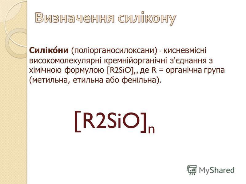 Силікони ( поліорганосилоксани ) - кисневмісні високомолекулярні кремнійорганічні з ' єднання з хімічною формулою [R2SiO] n, де R = органічна група ( метильна, етильна або фенільна ). [R2SiO] n