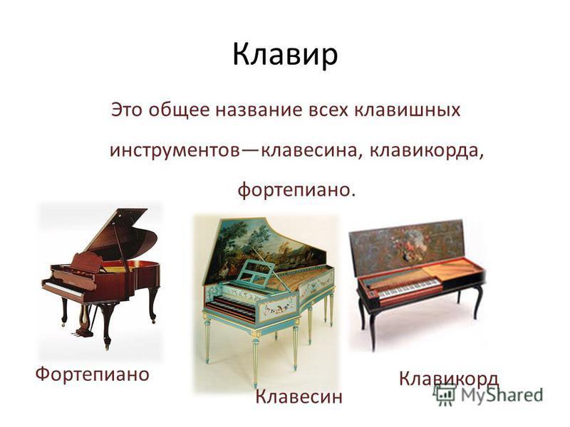 Это общее название всех клавишных инструментов клавесина, клавикорда, фортепиано. Клавир Клавесин Фортепиано Клавикорд