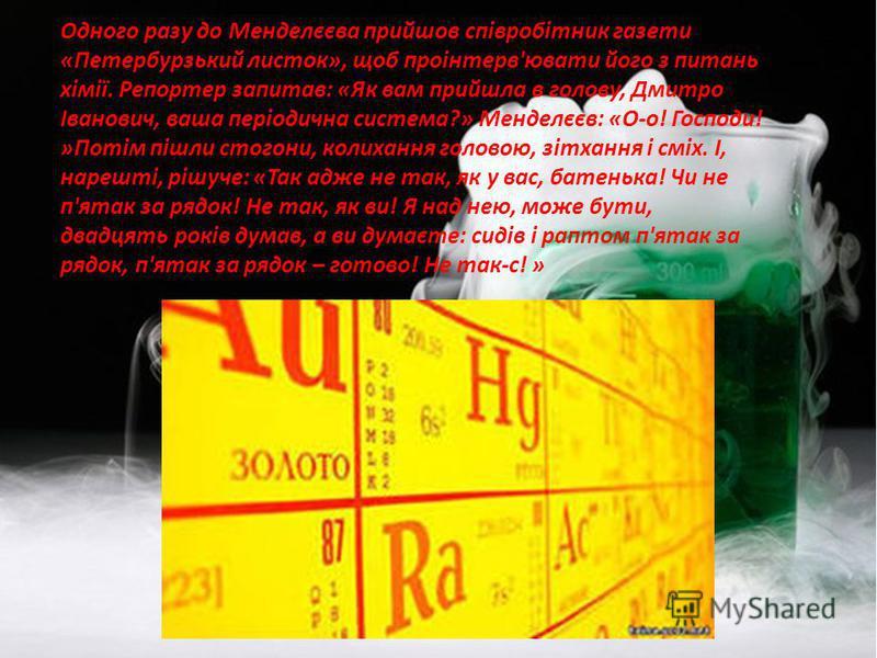 Одного разу до Менделєєва прийшов співробітник газети «Петербурзький листок», щоб проінтерв'ювати його з питань хімії. Репортер запитав: «Як вам прийшла в голову, Дмитро Іванович, ваша періодична система?» Менделєєв: «О-о! Господи! »Потім пішли стого