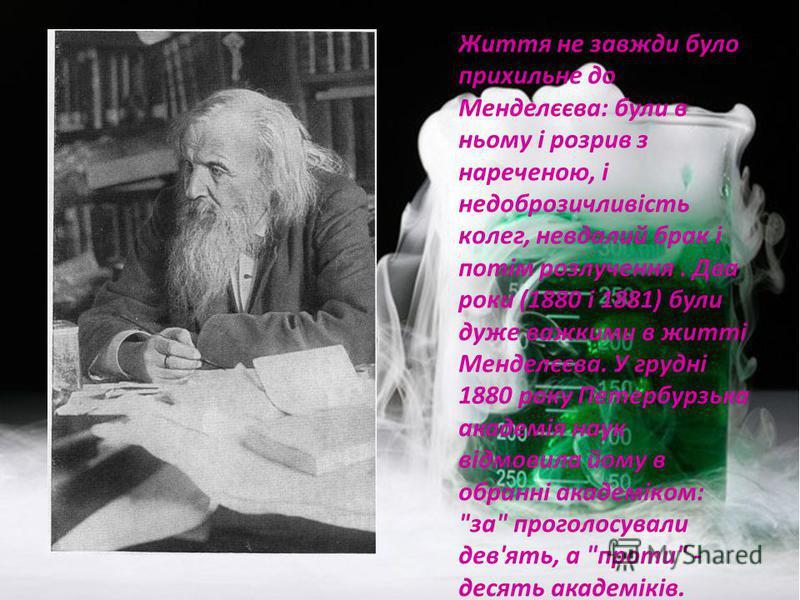Життя не завжди було прихильне до Менделєєва: були в ньому і розрив з нареченою, і недоброзичливість колег, невдалий брак і потім розлучення. Два роки (1880 і 1881) були дуже важкими в житті Менделєєва. У грудні 1880 року Петербурзька академія наук в