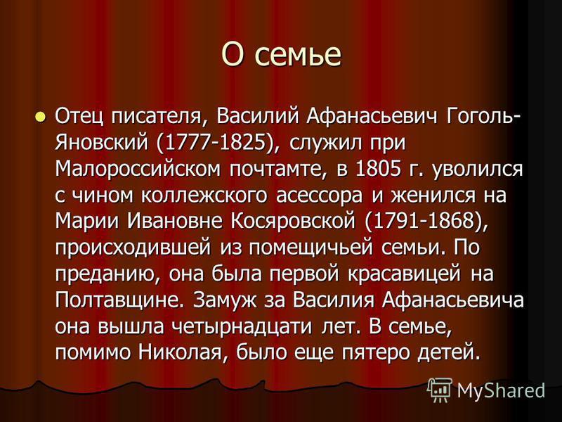 О семье Отец писателя, Василий Афанасьевич Гоголь- Яновский (1777-1825), служил при Малороссийском почтамте, в 1805 г. уволился с чином коллежского асессора и женился на Марии Ивановне Косяровской (1791-1868), происходившей из помещичьей семьи. По пр