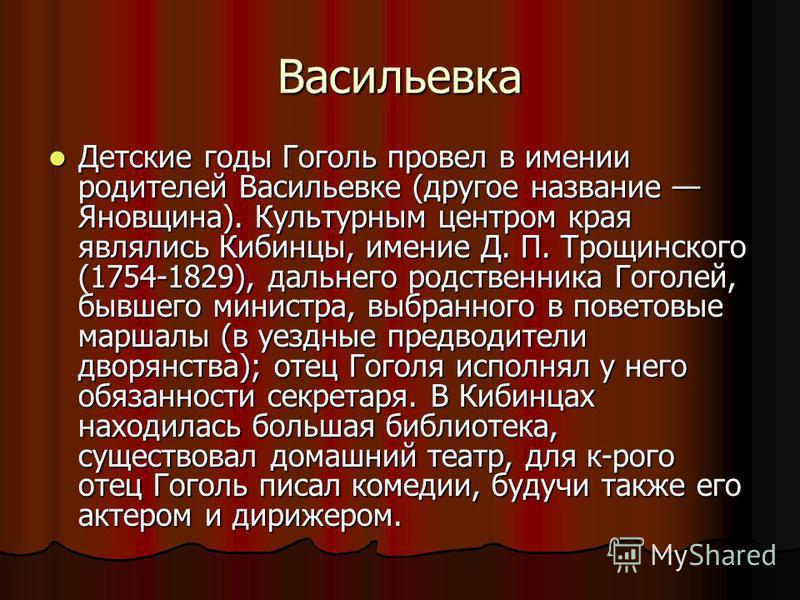 Васильевка Детские годы Гоголь провел в имении родителей Васильевке (другое название Яновщина). Культурным центром края являлись Кибинцы, имение Д. П. Трощинского (1754-1829), дальнего родственника Гоголей, бывшего министра, выбранного в поветовые ма