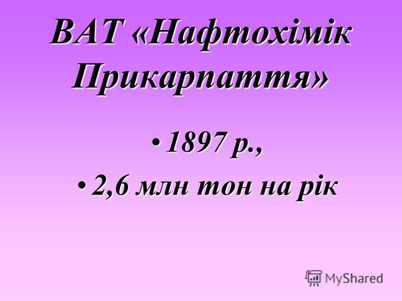 ВАТ «Нафтохімік Прикарпаття» 1897 р.,1897 р., 2,6 млн тон на рік2,6 млн тон на рік