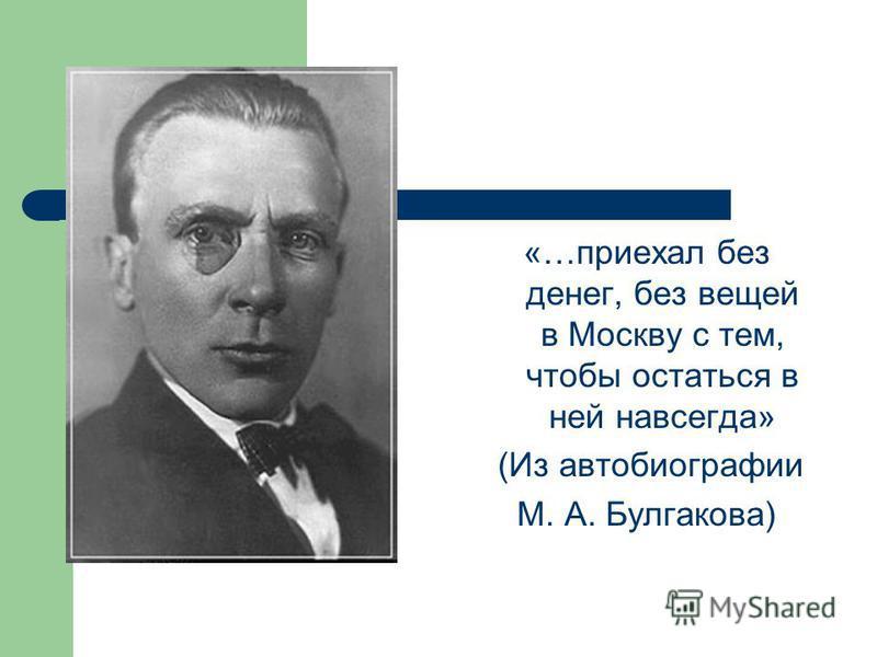 «…приехал без денег, без вещей в Москву с тем, чтобы остаться в ней навсегда» (Из автобиографии М. А. Булгакова)