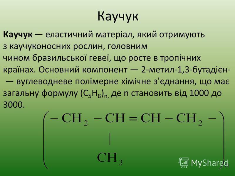 Каучук еластичний матеріал, який отримують з каучуконосних рослин, головним чином бразильської гевеї, що росте в тропічних країнах. Основний компонент 2-метил-1,3-бутадієн- вуглеводневе полімерне хімічне з'єднання, що має загальну формулу (C 5 H 8 )