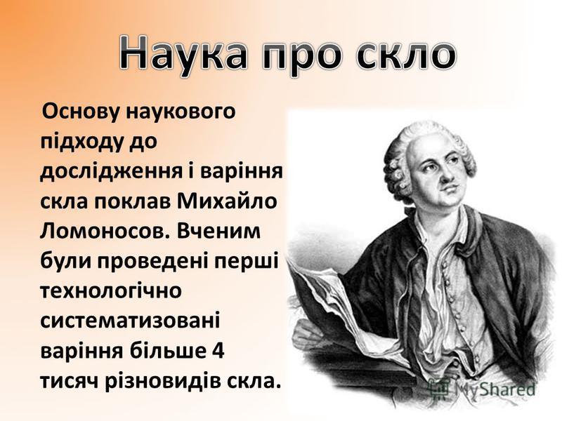 Основу наукового підходу до дослідження і варіння скла поклав Михайло Ломоносов. Вченим були проведені перші технологічно систематизовані варіння більше 4 тисяч різновидів скла.