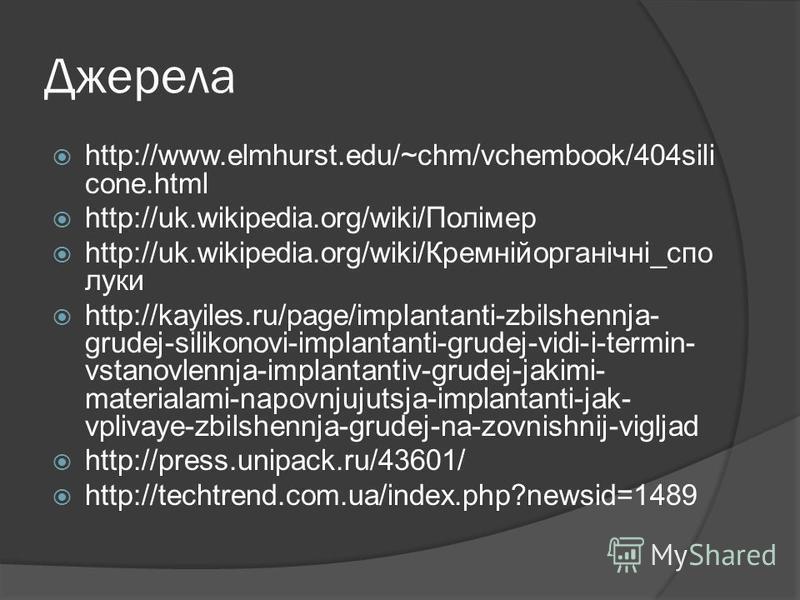Джерела http://www.elmhurst.edu/~chm/vchembook/404sili cone.html http://uk.wikipedia.org/wiki/Полімер http://uk.wikipedia.org/wiki/Кремнійорганічні_спо луки http://kayiles.ru/page/implantanti-zbilshennja- grudej-silikonovi-implantanti-grudej-vidi-i-t
