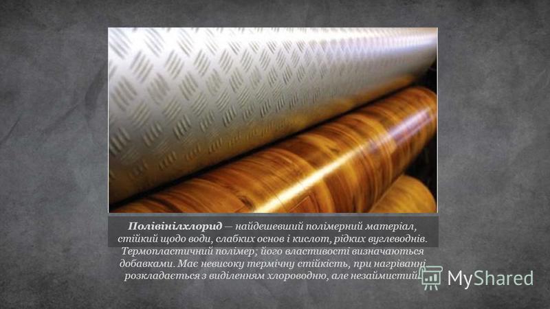 Полівінілхлорид найдешевший полімерний матеріал, стійкий щодо води, слабких основ і кислот, рідких вуглеводнів. Термопластичний полімер; його властивості визначаються добавками. Має невисоку термічну стійкість, при нагріванні розкладається з виділенн