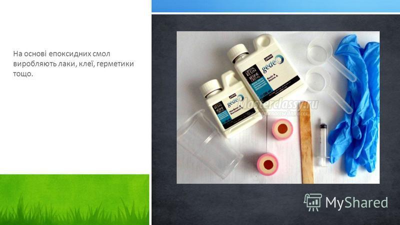 На основі епоксидних смол виробляють лаки, клеї, герметики тощо.