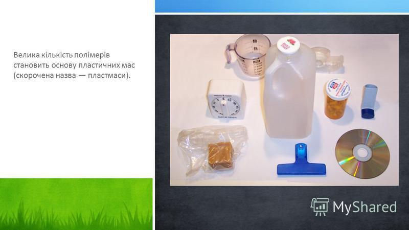 Велика кількість полімерів становить основу пластичних мас (скорочена назва пластмаси).