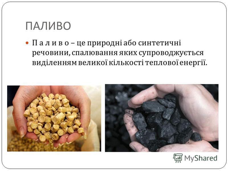 ПАЛИВО П а л и в о – це природні або синтетичні речовини, спалювання яких супроводжується виділенням великої кількості теплової енергії.
