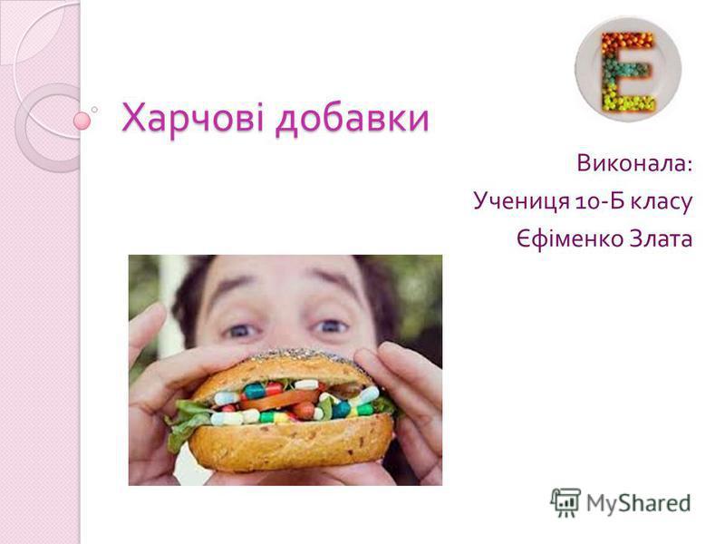 Харчові добавки Виконала : Учениця 10- Б класу Єфіменко Злата