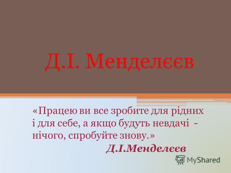 Д.І. Менделєєв «Працею ви все зробите для рідних і для себе, а якщо будуть невдачі - нічого, спробуйте знову.» Д.І.Менделєєв