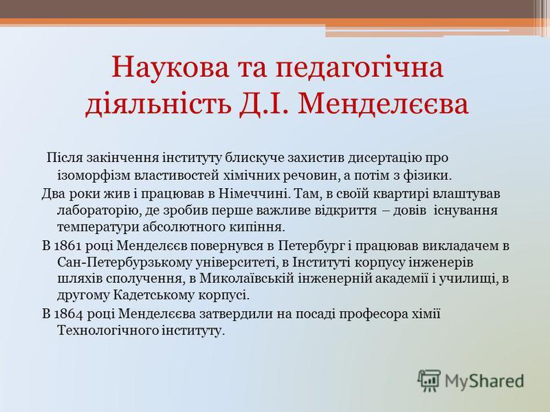 Наукова та педагогічна діяльність Д.І. Менделєєва Після закінчення інституту блискуче захистив дисертацію про ізоморфізм властивостей хімічних речовин, а потім з фізики. Два роки жив і працював в Німеччині. Там, в своїй квартирі влаштував лабораторію