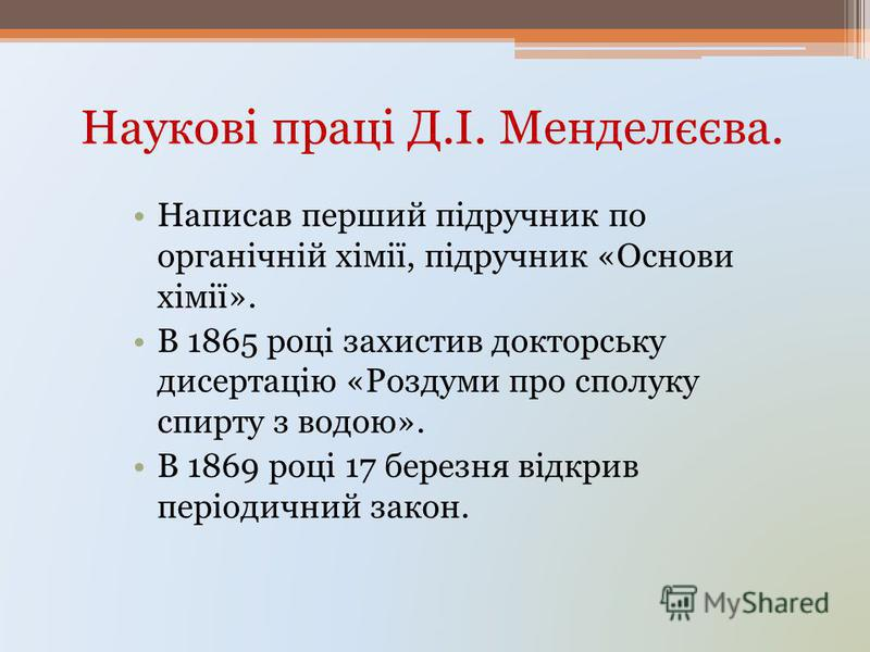 Наукові праці Д.І. Менделєєва. Написав перший підручник по органічній хімії, підручник «Основи хімії». В 1865 році захистив докторську дисертацію «Роздуми про сполуку спирту з водою». В 1869 році 17 березня відкрив періодичний закон.