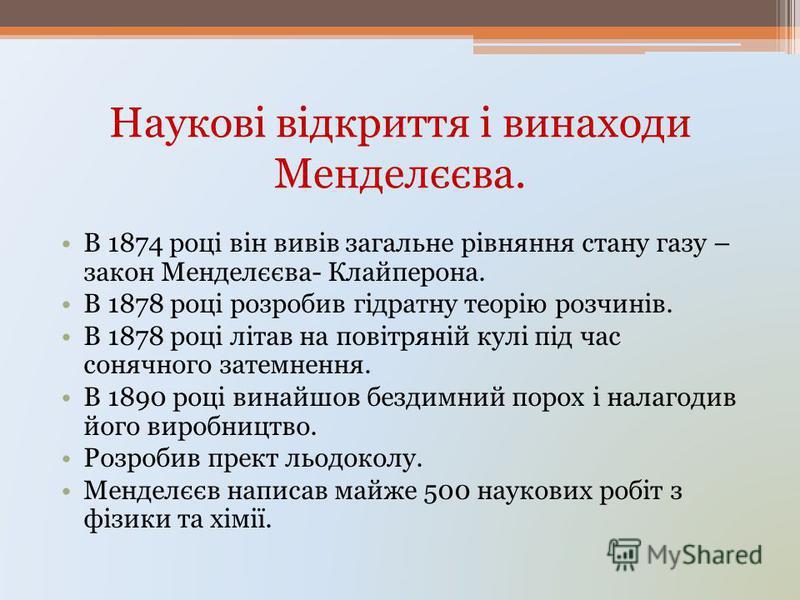 Наукові відкриття і винаходи Менделєєва. В 1874 році він вивів загальне рівняння стану газу – закон Менделєєва- Клайперона. В 1878 році розробив гідратну теорію розчинів. В 1878 році літав на повітряній кулі під час сонячного затемнення. В 1890 році