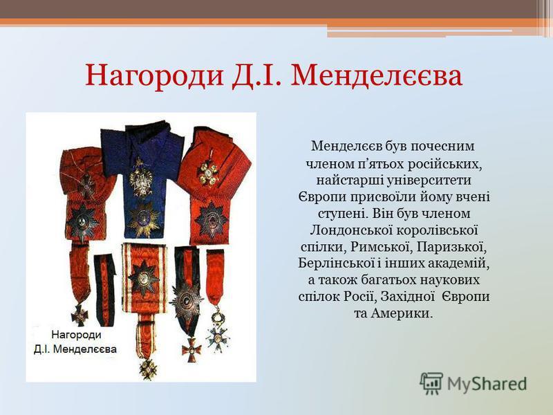 Нагороди Д.І. Менделєєва Менделєєв був почесним членом пятьох російських, найстарші університети Європи присвоїли йому вчені ступені. Він був членом Лондонської королівської спілки, Римської, Паризької, Берлінської і інших академій, а також багатьох