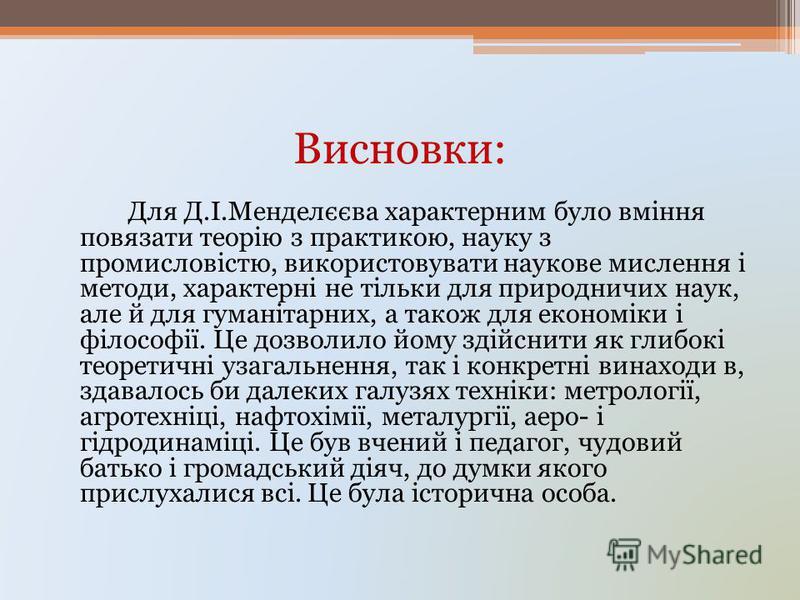 Висновки: Для Д.І.Менделєєва характерним було вміння повязати теорію з практикою, науку з промисловістю, використовувати наукове мислення і методи, характерні не тільки для природничих наук, але й для гуманітарних, а також для економіки і філософії.