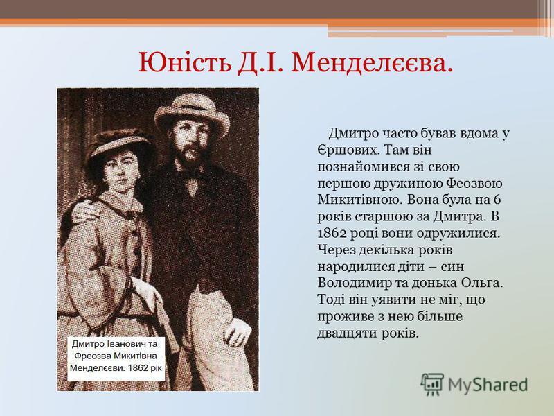 Юність Д.І. Менделєєва. Дмитро часто бував вдома у Єршових. Там він познайомився зі свою першою дружиною Феозвою Микитівною. Вона була на 6 років старшою за Дмитра. В 1862 році вони одружилися. Через декілька років народилися діти – син Володимир та