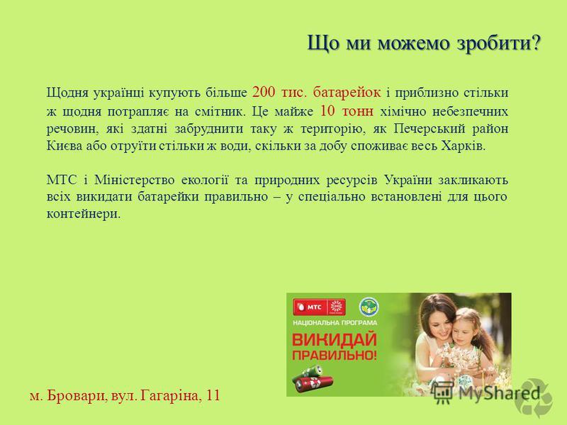 Що ми можемо зробити? Щодня українці купують більше 200 тис. батарейок і приблизно стільки ж щодня потрапляє на смітник. Це майже 10 тонн хімічно небезпечних речовин, які здатні забруднити таку ж територію, як Печерський район Києва або отруїти стіль
