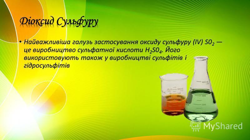 Найважливіша галузь застосування оксиду сульфуру (IV) S0 2 це виробництво сульфатної кислоти H 2 S0 4. Його використовують також у виробництві сульфітів і гідросульфітів Найважливіша галузь застосування оксиду сульфуру (IV) S0 2 це виробництво сульфа