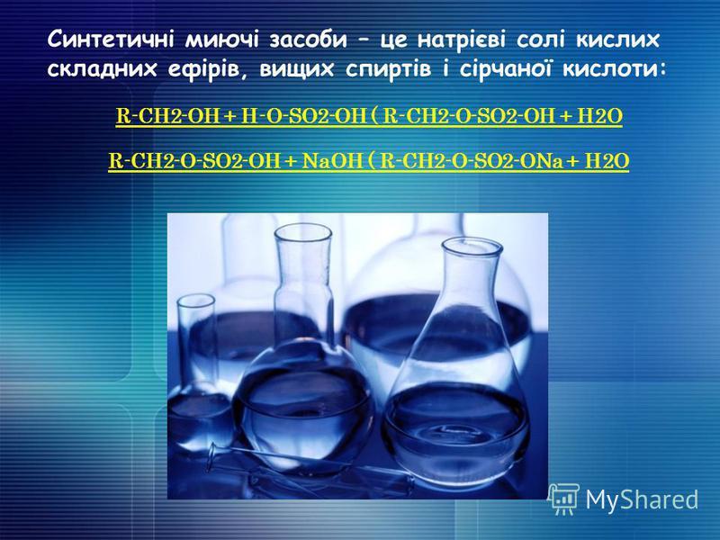 Синтетичні миючі засоби – це натрієві солі кислих складних ефірів, вищих спиртів і сірчаної кислоти: R-CH2-OH + H-O-SO2-OH ( R-CH2-O-SO2-OH + H2O R-CH2-O-SO2-OH + NaOH ( R-CH2-O-SO2-ONa + H2O