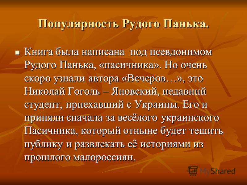 Популярность Рудого Панька. Книга была написана под псевдонимом Рудого Панька, «пасичника». Но очень скоро узнали автора «Вечеров…», это Николай Гоголь – Яновский, недавний студент, приехавший с Украины. Его и приняли сначала за весёлого украинского