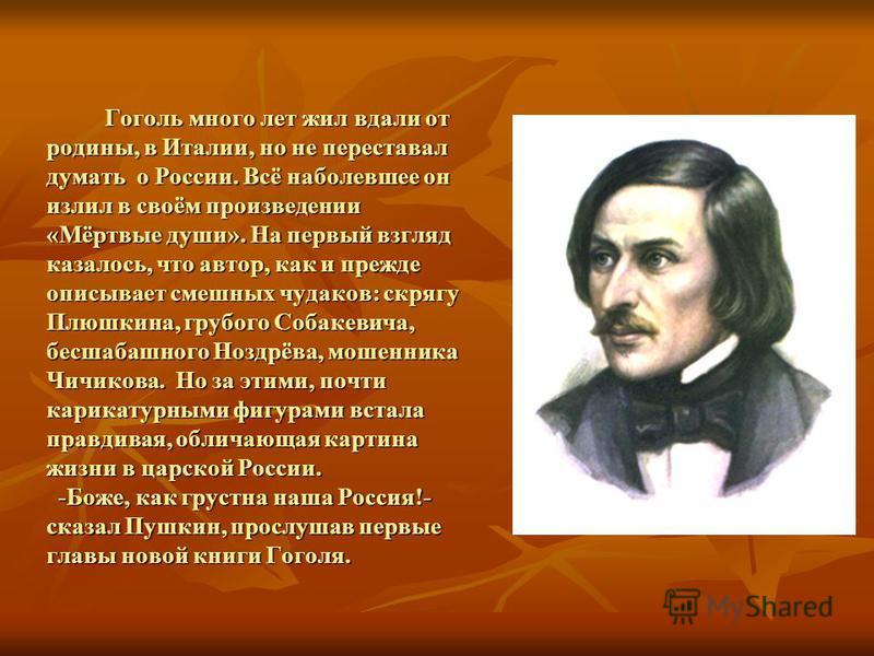 Гоголь много лет жил вдали от родины, в Италии, но не переставал думать о России. Всё наболевшее он излил в своём произведении «Мёртвые души». На первый взгляд казалось, что автор, как и прежде описывает смешных чудаков: скрягу Плюшкина, грубого Соба