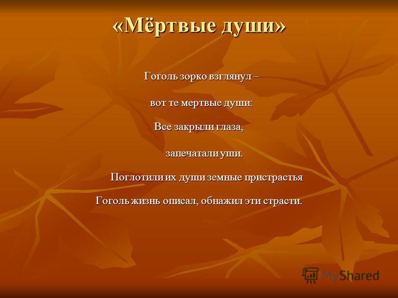 «Мёртвые души» Гоголь зорко взглянул – Гоголь зорко взглянул – вот те мертвые души: вот те мертвые души: Все закрыли глаза, запечатали уши. запечатали уши. Поглотили их души земные пристрастья Гоголь жизнь описал, обнажил эти страсти.