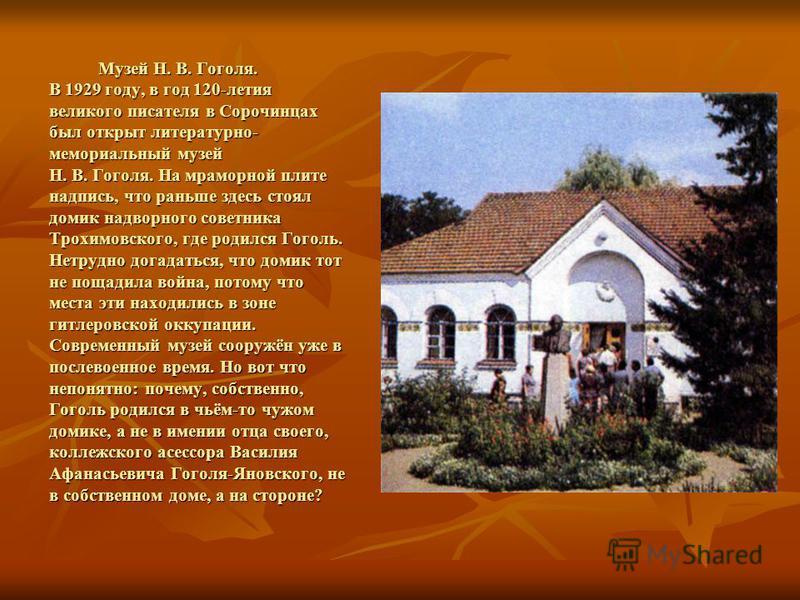 Музей Н. В. Гоголя. В 1929 году, в год 120-летия великого писателя в Сорочинцах был открыт литературно- мемориальный музей Н. В. Гоголя. На мраморной плите надпись, что раньше здесь стоял домик надворного советника Трохимовского, где родился Гоголь.