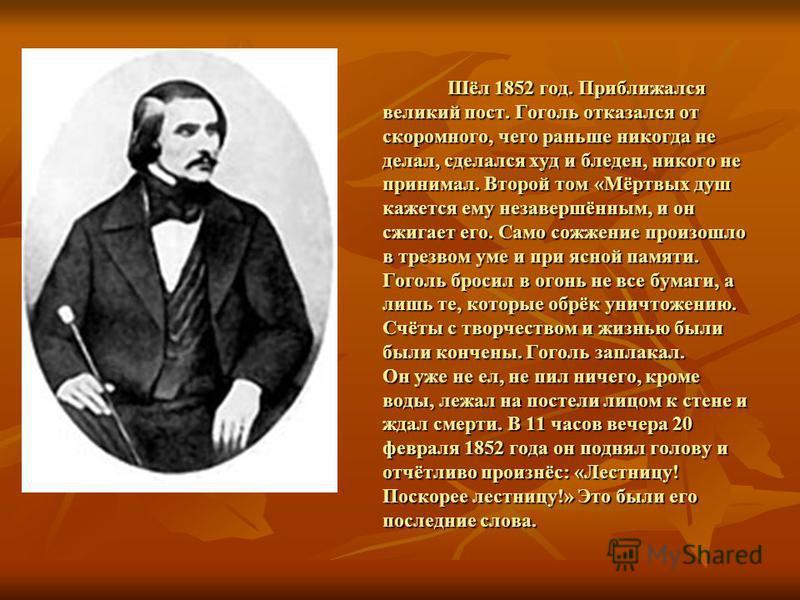 Шёл 1852 год. Приближался великий пост. Гоголь отказался от скоромного, чего раньше никогда не делал, сделался худ и бледен, никого не принимал. Второй том «Мёртвых душ кажется ему незавершённым, и он сжигает его. Само сожжение произошло в трезвом ум