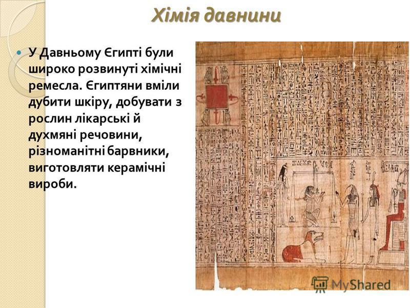 Хімія давнини У Давньому Єгипті були широко розвинуті хімічні ремесла. Єгиптяни вміли дубити шкіру, добувати з рослин лікарські й духмяні речовини, різноманітні барвники, виготовляти керамічні вироби.