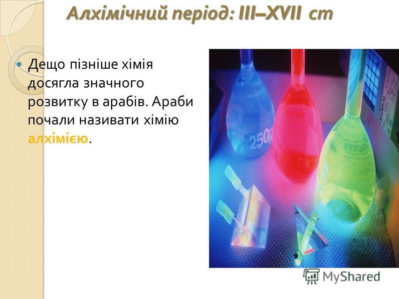 Алхімічний період : III–XVII ст Дещо пізніше хімія досягла значного розвитку в арабів. Араби почали називати хімію алхімією.