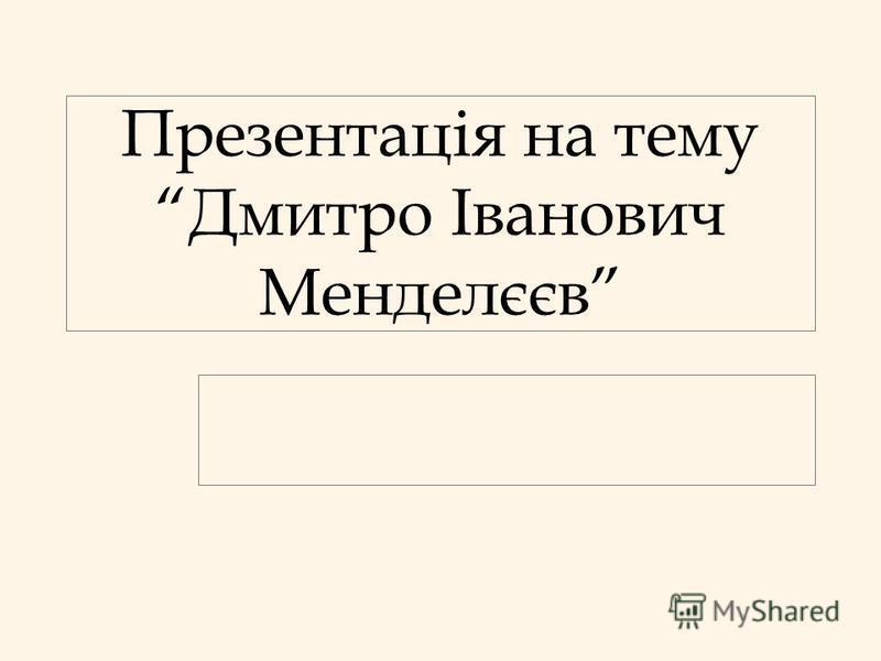 Презентація на тему Дмитро Іванович Менделєєв
