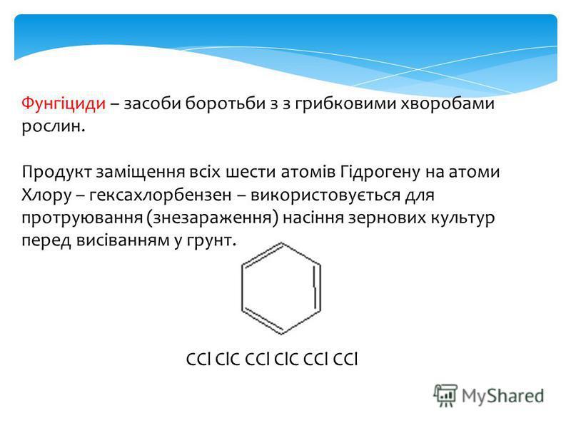 Фунгіциди – засоби боротьби з з грибковими хворобами рослин. Продукт заміщення всіх шести атомів Гідрогену на атоми Хлору – гексахлорбензен – використовується для протруювання (знезараження) насіння зернових культур перед висіванням у грунт. СCl ClС